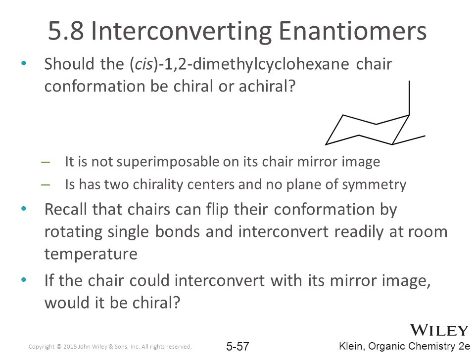 5.8 Interconverting Enantiomers Should the (cis)-1,2-dimethylcyclohexane chair conformation be chiral or achiral.