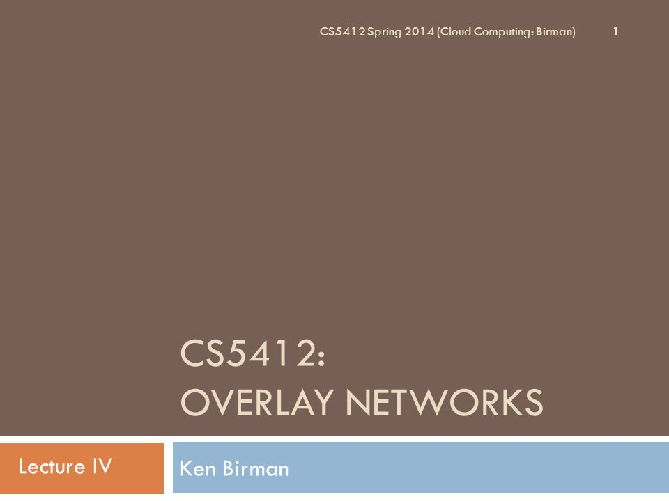 Overlay Networks CS5412 Spring 2014 (Cloud Computing: Birman) 2  We use the term overlay network when one network (or a network-like data structure) is superimposed upon an underlying network  We saw this idea at the end of lecture III  Today we'll explore some examples  The MIT Resilient Overlay Network (RON)  Content-sharing overlays (Napster, Gnutella, dc++)  Chord: An overlay for managing (key,value) pairs.