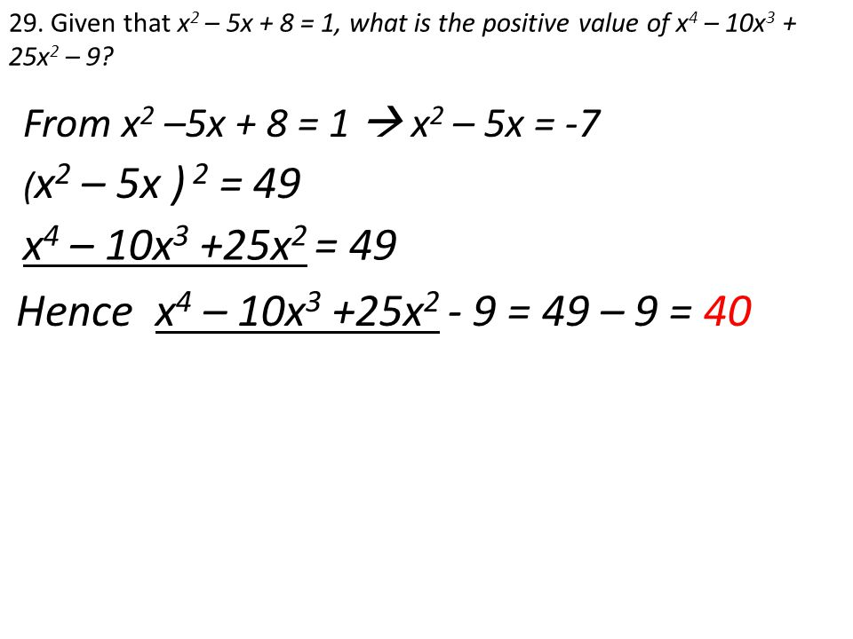 From x 2 –5x + 8 = 1  x 2 – 5x = -7 29. Given that x 2 – 5x + 8 = 1, what is the positive value of x 4 – 10x 3 + 25x 2 – 9? ( x 2 – 5x ) 2 = 49 x 4 –