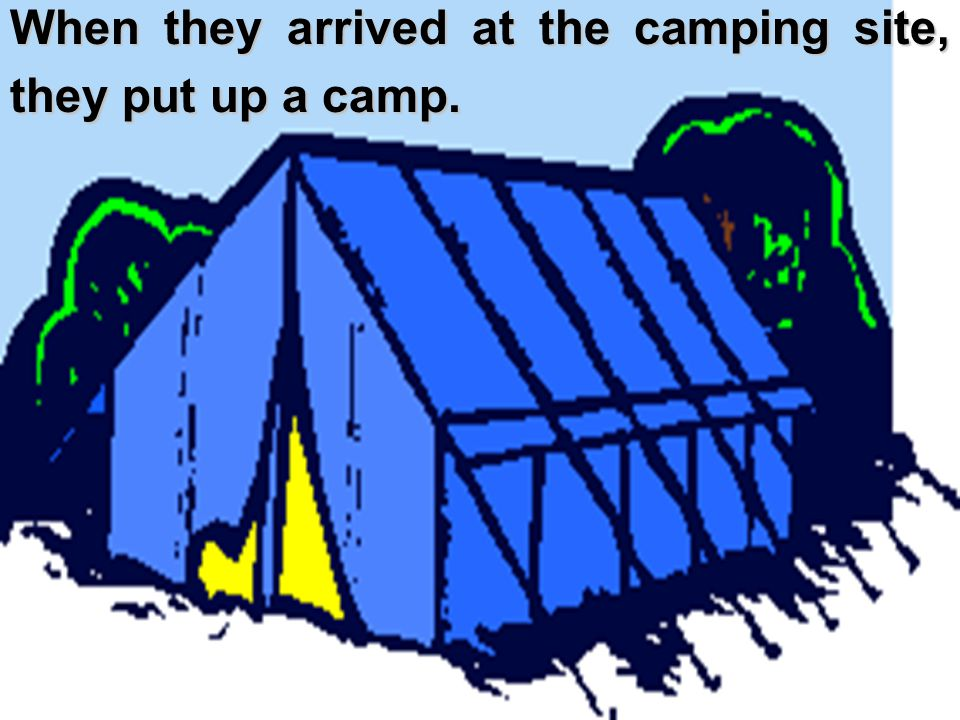 When they arrived at the camping site, they put up a camp.