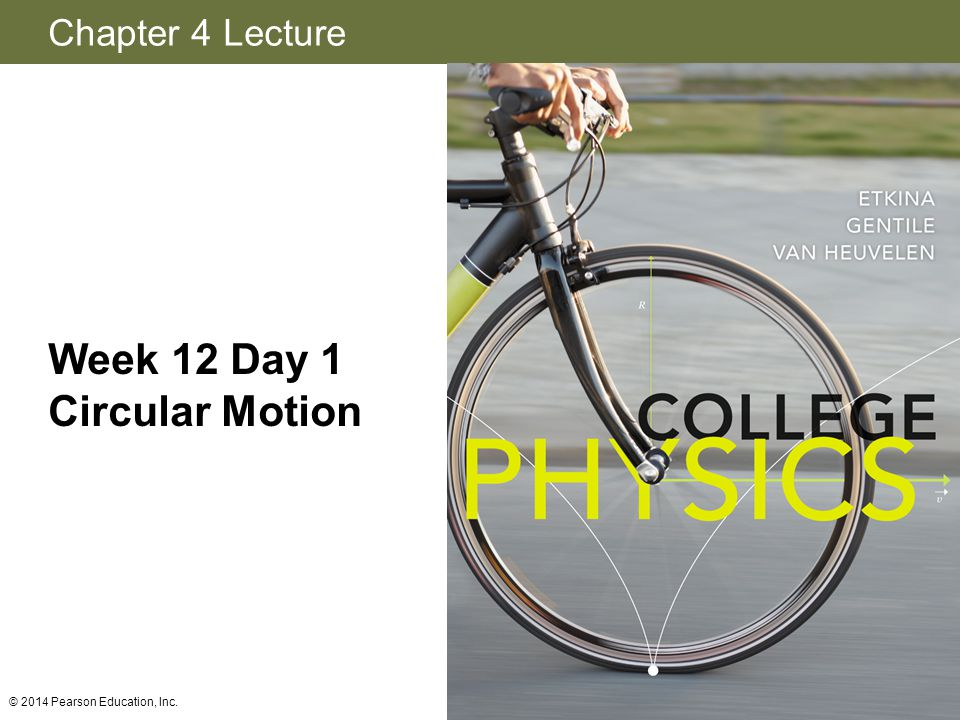 Chapter 4 Lecture Week 12 Day 1 Circular Motion © 2014 Pearson Education, Inc.