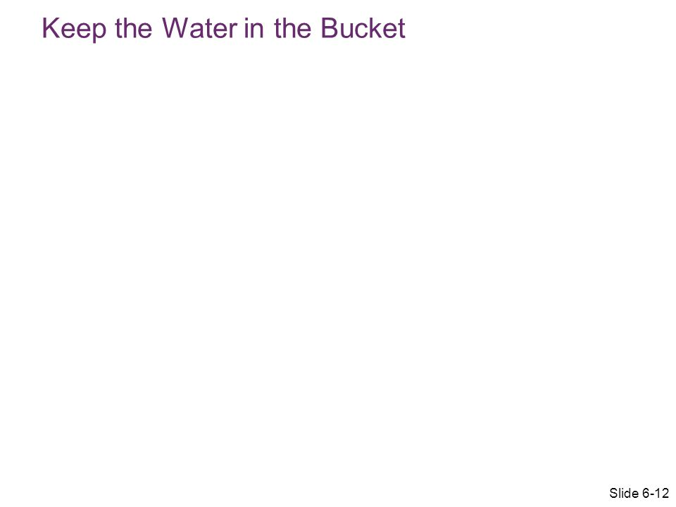 Keep the Water in the Bucket Slide 6-12