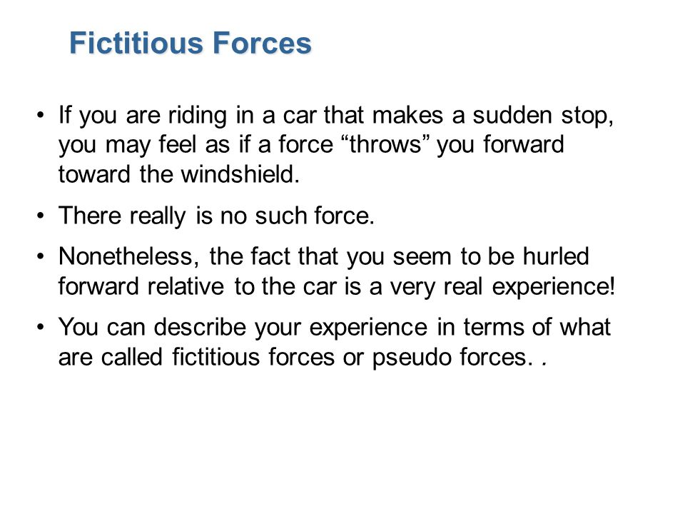 """Fictitious Forces If you are riding in a car that makes a sudden stop, you may feel as if a force """"throws"""" you forward toward the windshield. There re"""