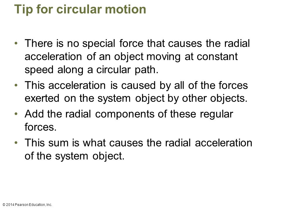 Tip for circular motion There is no special force that causes the radial acceleration of an object moving at constant speed along a circular path. Thi