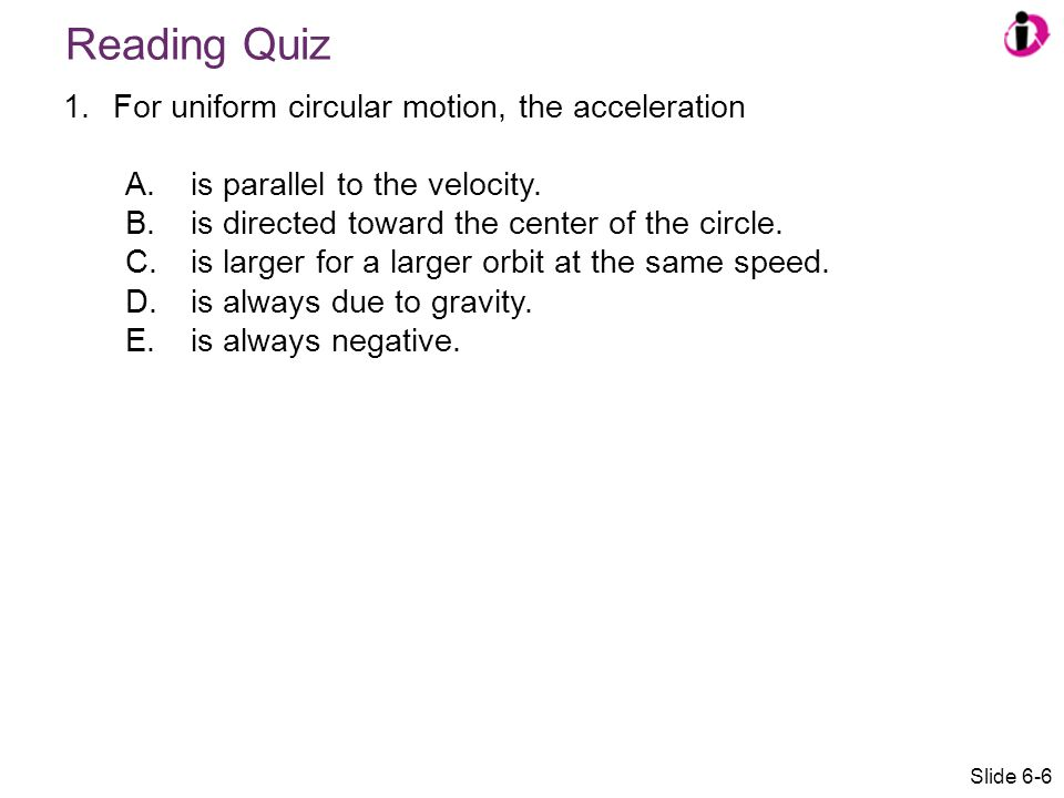 Answer 1.For uniform circular motion, the acceleration A.is parallel to the velocity.