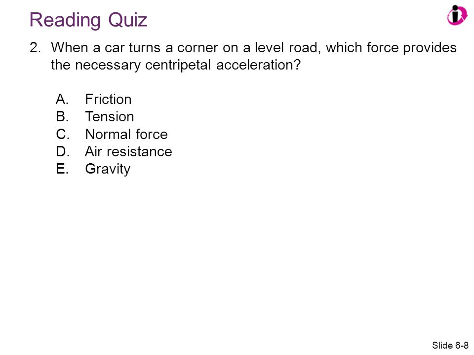 Reading Quiz 2.When a car turns a corner on a level road, which force provides the necessary centripetal acceleration? A.Friction B.Tension C.Normal f