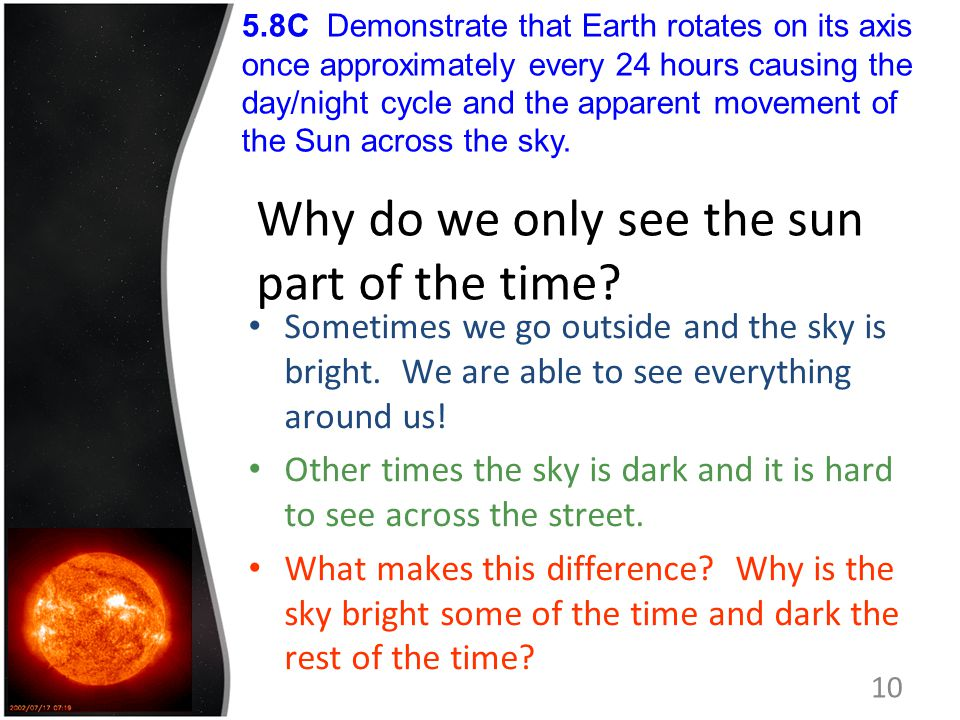 Why do we only see the sun part of the time? Sometimes we go outside and the sky is bright. We are able to see everything around us! Other times the s