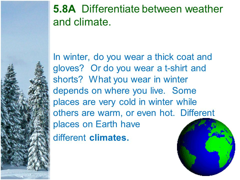 5.8A Differentiate between weather and climate. In winter, do you wear a thick coat and gloves? Or do you wear a t-shirt and shorts? What you wear in