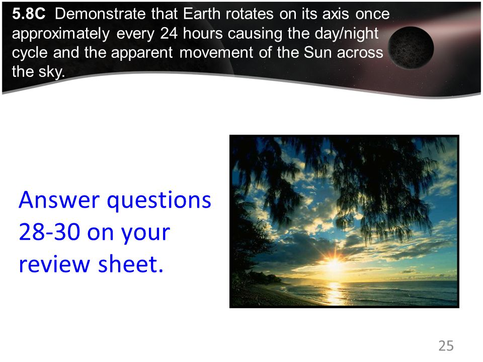 Answer questions 28-30 on your review sheet. 25 5.8C Demonstrate that Earth rotates on its axis once approximately every 24 hours causing the day/nigh