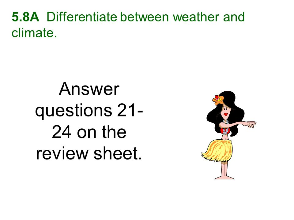 5.8A Differentiate between weather and climate. Answer questions 21- 24 on the review sheet.