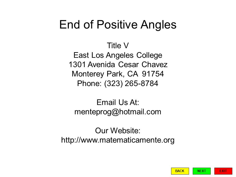 End of Positive Angles Title V East Los Angeles College 1301 Avenida Cesar Chavez Monterey Park, CA 91754 Phone: (323) 265-8784 Email Us At: menteprog@hotmail.com Our Website: http://www.matematicamente.org EXIT BACKNEXT