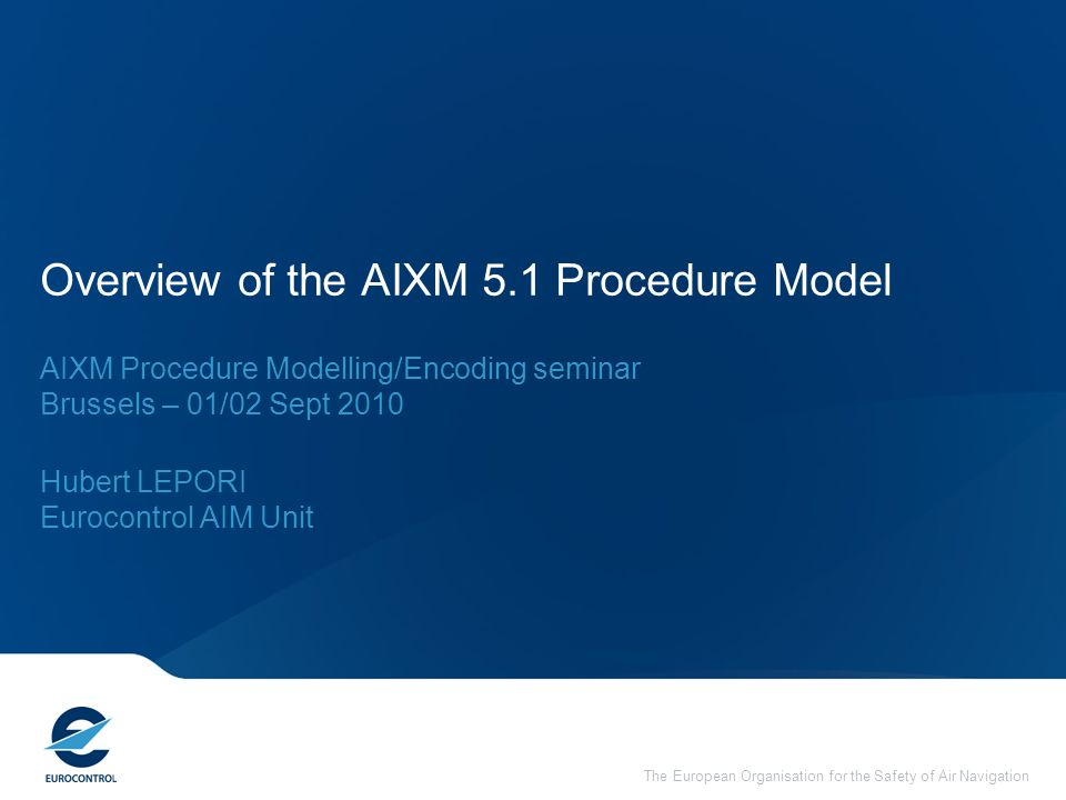 The European Organisation for the Safety of Air Navigation Overview of the AIXM 5.1 Procedure Model AIXM Procedure Modelling/Encoding seminar Brussels – 01/02 Sept 2010 Hubert LEPORI Eurocontrol AIM Unit