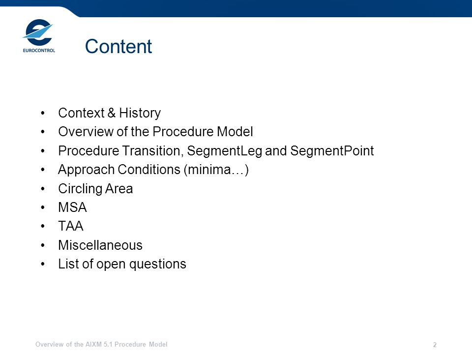 Overview of the AIXM 5.1 Procedure Model 2 Content Context & History Overview of the Procedure Model Procedure Transition, SegmentLeg and SegmentPoint Approach Conditions (minima…) Circling Area MSA TAA Miscellaneous List of open questions