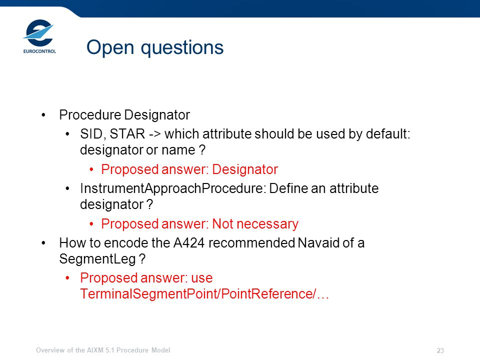 Overview of the AIXM 5.1 Procedure Model 23 Open questions Procedure Designator SID, STAR -> which attribute should be used by default: designator or name .