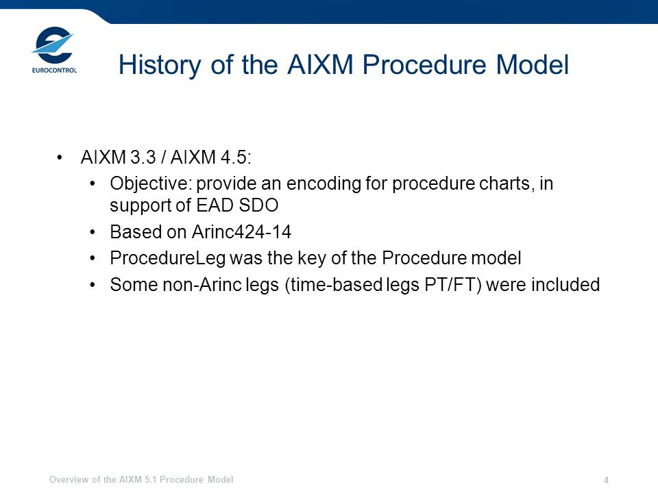 Overview of the AIXM 5.1 Procedure Model 4 History of the AIXM Procedure Model AIXM 3.3 / AIXM 4.5: Objective: provide an encoding for procedure charts, in support of EAD SDO Based on Arinc424-14 ProcedureLeg was the key of the Procedure model Some non-Arinc legs (time-based legs PT/FT) were included