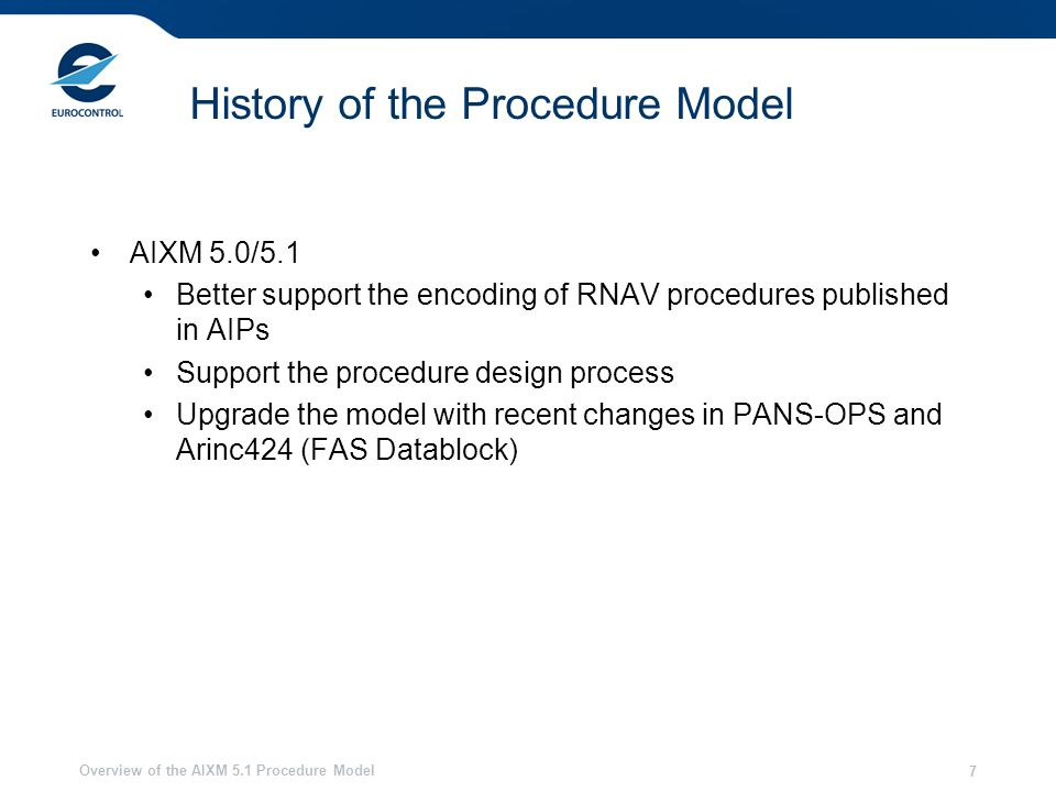 Overview of the AIXM 5.1 Procedure Model 7 History of the Procedure Model AIXM 5.0/5.1 Better support the encoding of RNAV procedures published in AIPs Support the procedure design process Upgrade the model with recent changes in PANS-OPS and Arinc424 (FAS Datablock)
