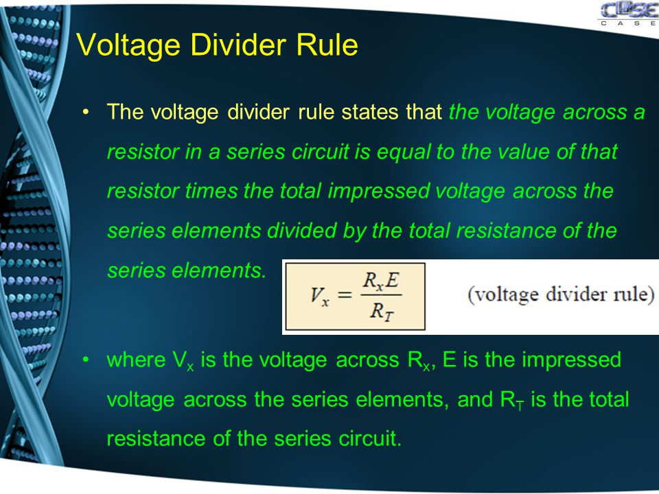 Voltage Divider Rule The voltage divider rule states that the voltage across a resistor in a series circuit is equal to the value of that resistor times the total impressed voltage across the series elements divided by the total resistance of the series elements.