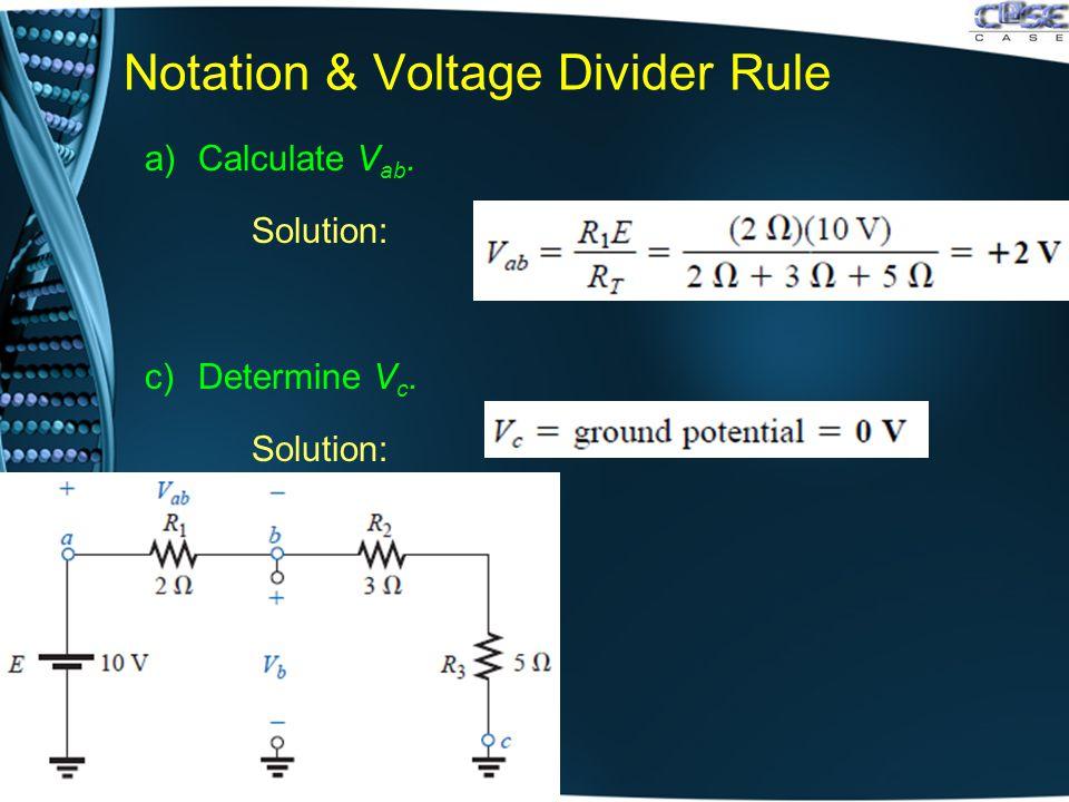 Notation & Voltage Divider Rule a)Calculate V ab. Solution: c)Determine V c. Solution: