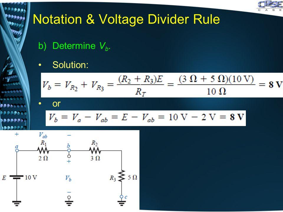 Notation & Voltage Divider Rule b)Determine V b. Solution: or