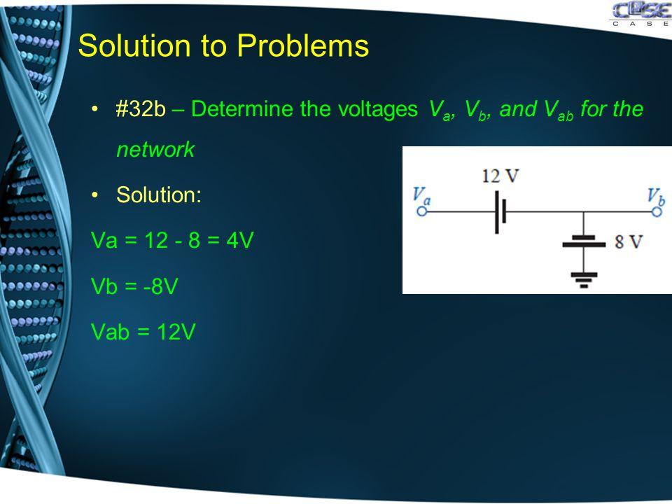 Solution to Problems #32b – Determine the voltages V a, V b, and V ab for the network Solution: Va = 12 - 8 = 4V Vb = -8V Vab = 12V
