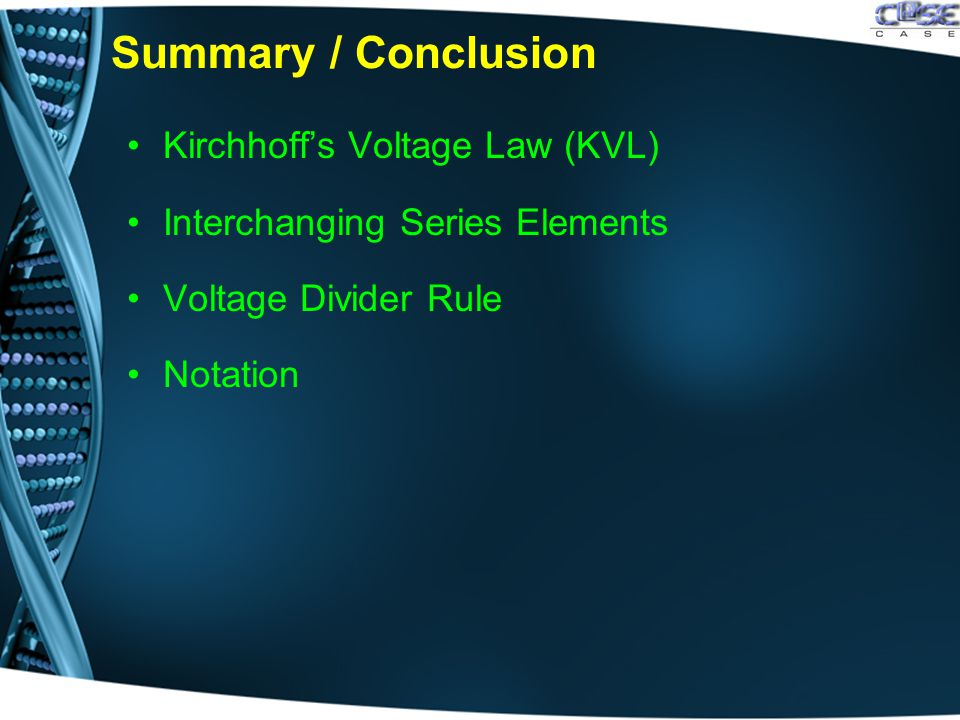 Summary / Conclusion Kirchhoff's Voltage Law (KVL) Interchanging Series Elements Voltage Divider Rule Notation