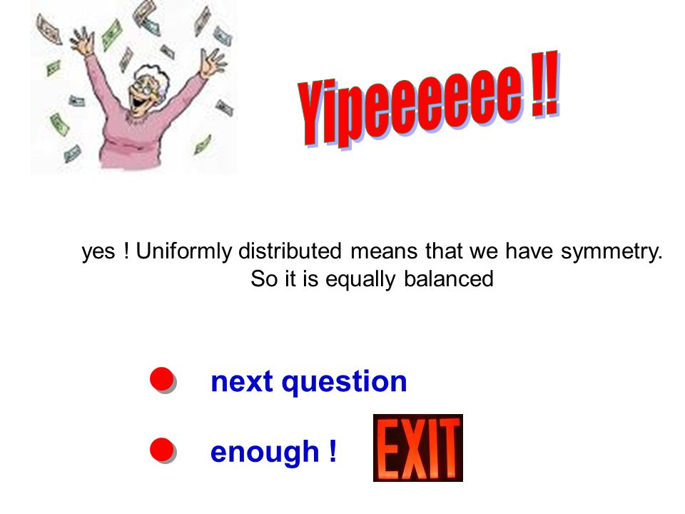 next question enough . yes . Uniformly distributed means that we have symmetry.