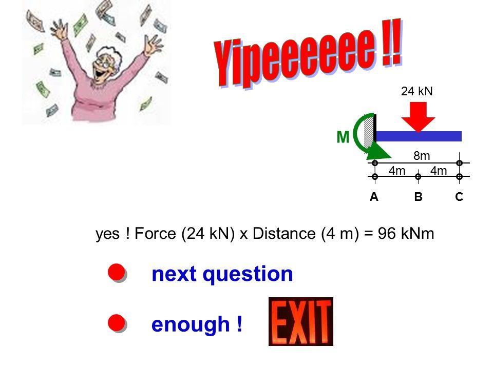 next question enough ! yes ! Force (24 kN) x Distance (4 m) = 96 kNm 8m M 4m ABC 24 kN