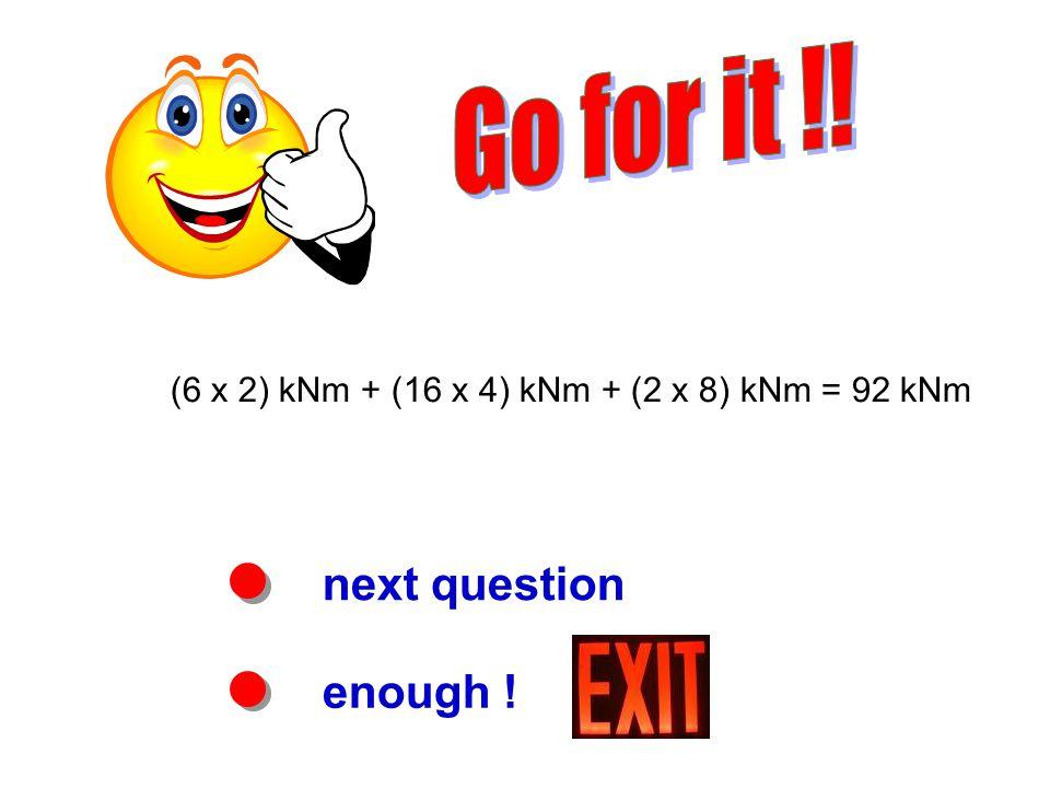 next question enough ! (6 x 2) kNm + (16 x 4) kNm + (2 x 8) kNm = 92 kNm