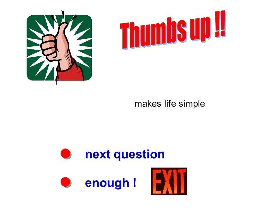next question enough ! makes life simple