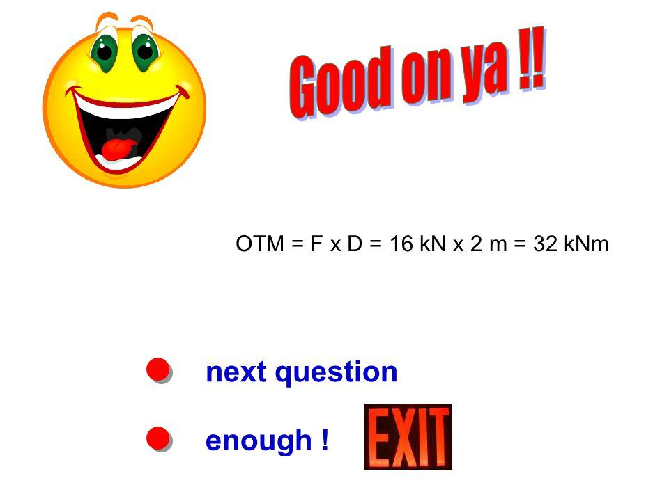 next question enough ! OTM = F x D = 16 kN x 2 m = 32 kNm