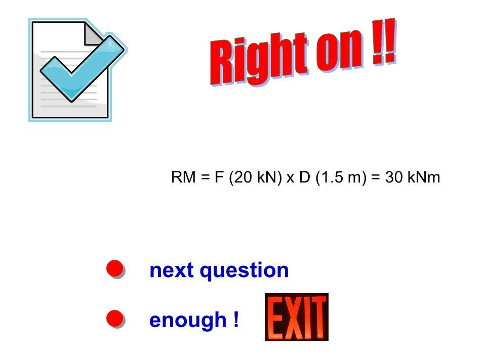 next question enough ! RM = F (20 kN) x D (1.5 m) = 30 kNm