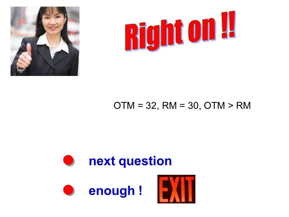 next question enough ! OTM = 32, RM = 30, OTM > RM