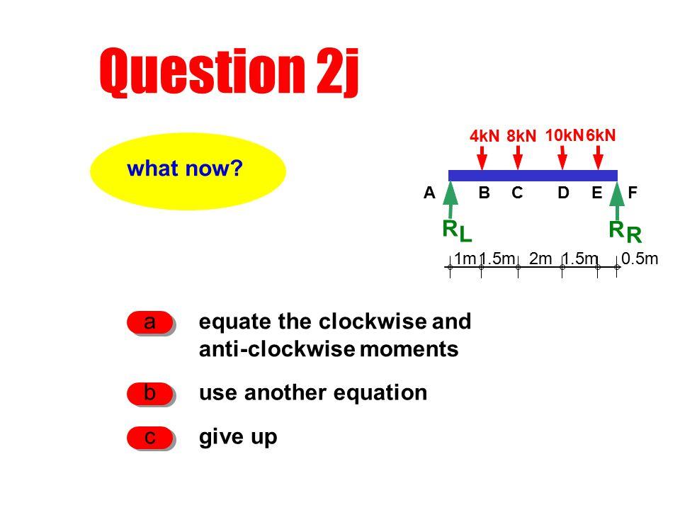 Question 2j R L 1m2m1.5m 0.5m 4kN8kN 10kN6kN R R ACDEFB what now.