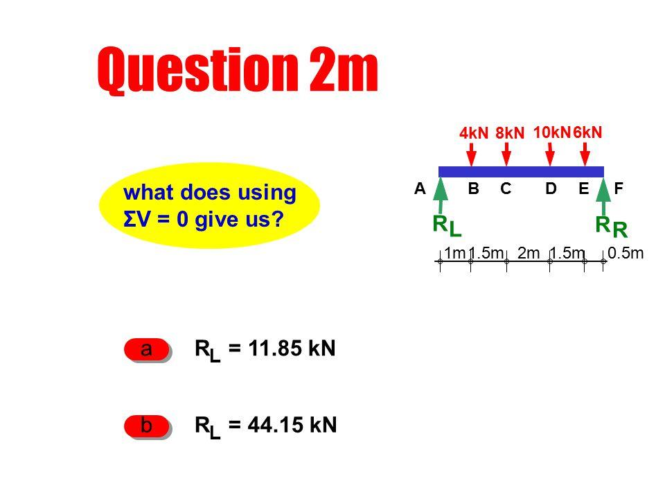 Question 2m R L 1m2m1.5m 0.5m 4kN8kN 10kN6kN R R ACDEFB R L = 11.85 kN a R L = 44.15 kN b what does using ΣV = 0 give us?
