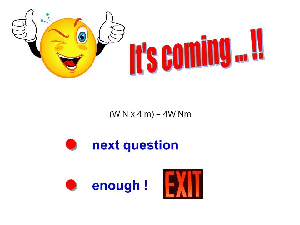 next question enough ! (W N x 4 m) = 4W Nm