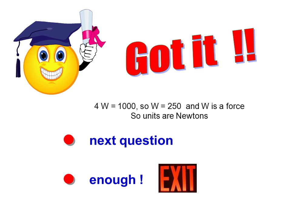 next question enough ! 4 W = 1000, so W = 250 and W is a force So units are Newtons