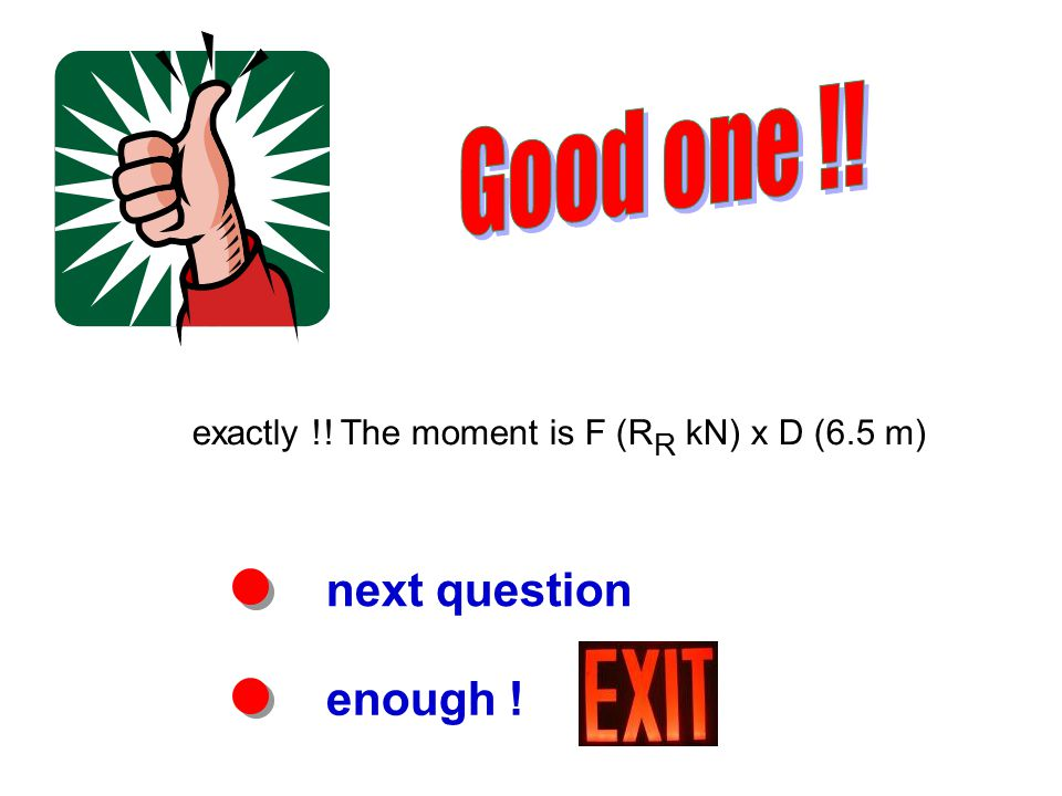 next question enough ! exactly !! The moment is F (R R kN) x D (6.5 m)