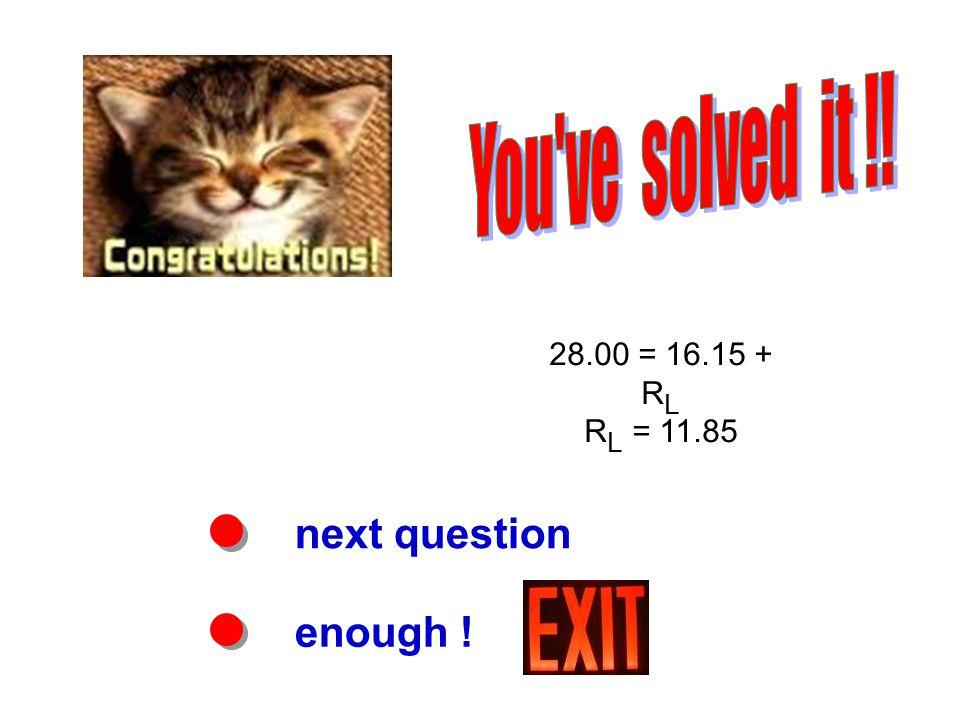 next question enough ! 28.00 = 16.15 + R L R L = 11.85