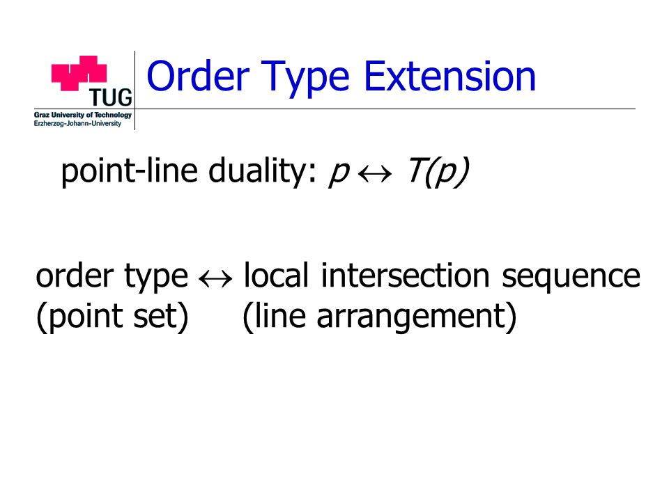 Order Type Extension order type  local intersection sequence (point set) (line arrangement) point-line duality: p  T(p)