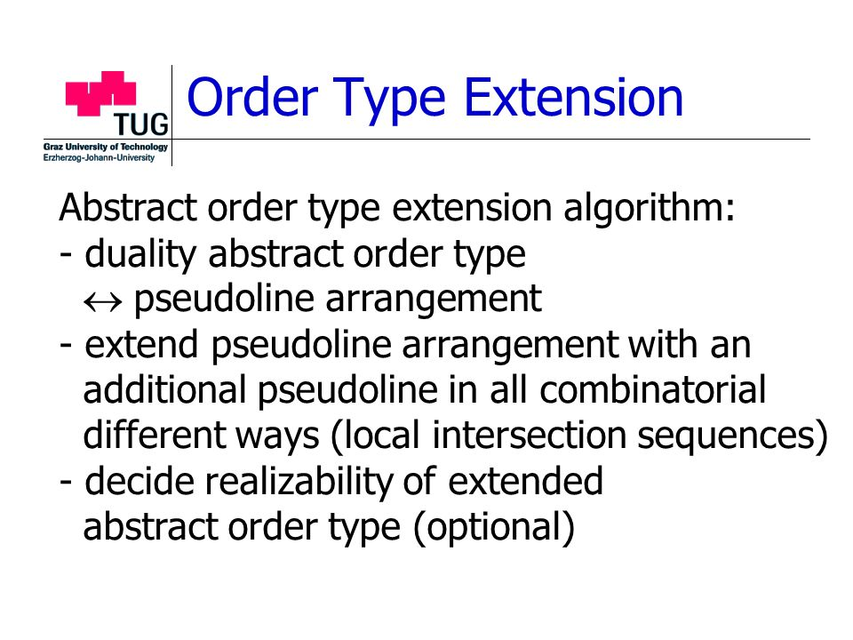 Order Type Extension Abstract order type extension algorithm: - duality abstract order type  pseudoline arrangement - extend pseudoline arrangement with an additional pseudoline in all combinatorial different ways (local intersection sequences) - decide realizability of extended abstract order type (optional)