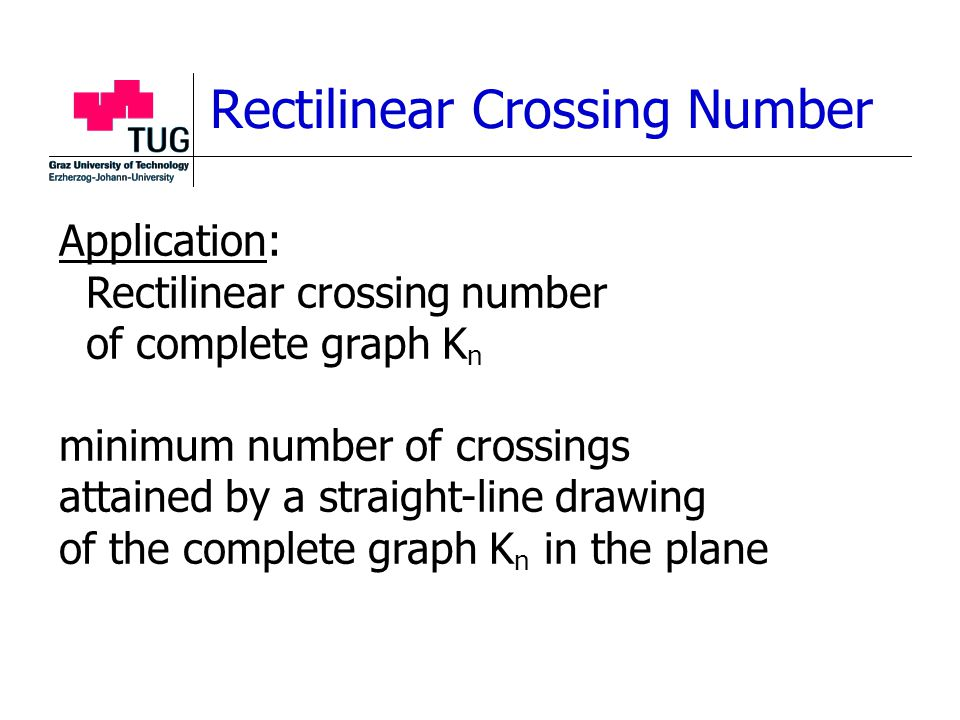 Rectilinear Crossing Number Application: Rectilinear crossing number of complete graph K n minimum number of crossings attained by a straight-line drawing of the complete graph K n in the plane