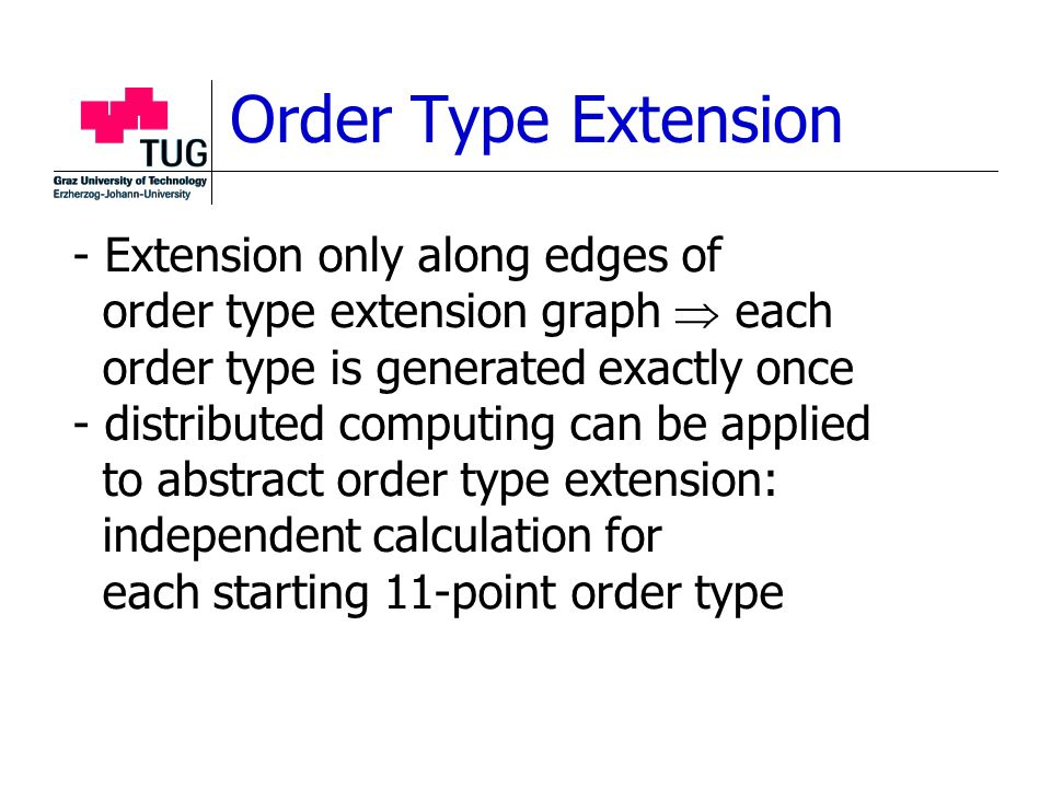 Order Type Extension - Extension only along edges of order type extension graph  each order type is generated exactly once - distributed computing can be applied to abstract order type extension: independent calculation for each starting 11-point order type