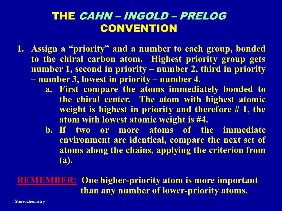 "THE CAHN – INGOLD – PRELOG CONVENTION 1.Assign a ""priority"" and a number to each group, bonded to the chiral carbon atom. Highest priority group gets"