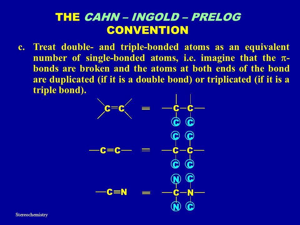 THE CAHN – INGOLD – PRELOG CONVENTION c.Treat double- and triple-bonded atoms as an equivalent number of single-bonded atoms, i.e. imagine that the 