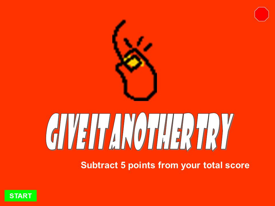 START Remember to add the appropriate points to your score!