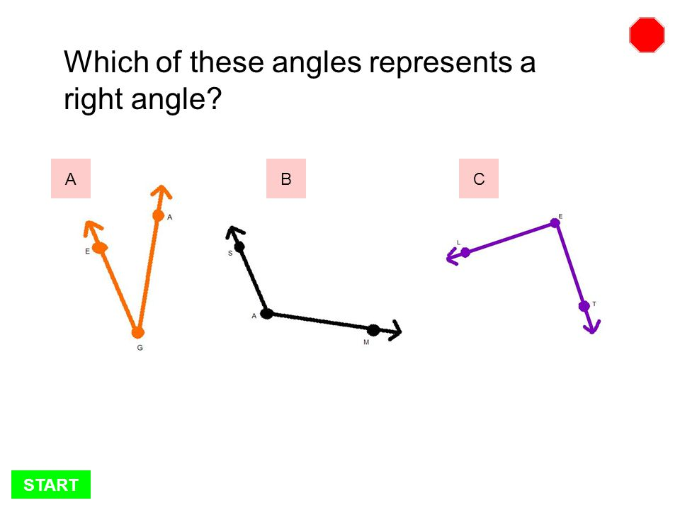 START Which of these angles represents a right angle? BCA