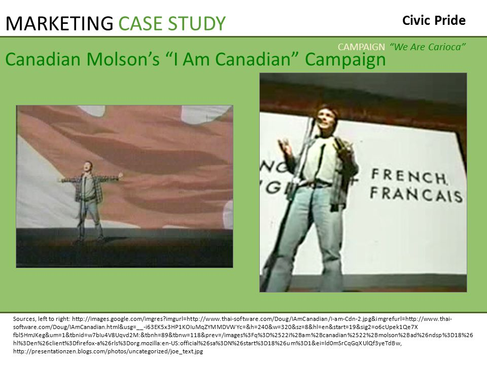 Canadian Molson's I Am Canadian Campaign Sources, left to right: http://images.google.com/imgres imgurl=http://www.thai-software.com/Doug/IAmCanadian/I-am-Cdn-2.jpg&imgrefurl=http://www.thai- software.com/Doug/IAmCanadian.html&usg=__-i63EK5x3HP1KOIuMqZYMMDVWYc=&h=240&w=320&sz=8&hl=en&start=19&sig2=o6cUpek1Qe7X fbl5HmJKeg&um=1&tbnid=w7bIu4V8Uqvd2M:&tbnh=89&tbnw=118&prev=/images%3Fq%3D%2522i%2Bam%2Bcanadian%2522%2Bmolson%2Bad%26ndsp%3D18%26 hl%3Den%26client%3Dfirefox-a%26rls%3Dorg.mozilla:en-US:official%26sa%3DN%26start%3D18%26um%3D1&ei=ld0mSrCqGqXUlQf3yeTdBw, http://presentationzen.blogs.com/photos/uncategorized/joe_text.jpg CAMPAIGN We Are Carioca MARKETING CASE STUDY Civic Pride