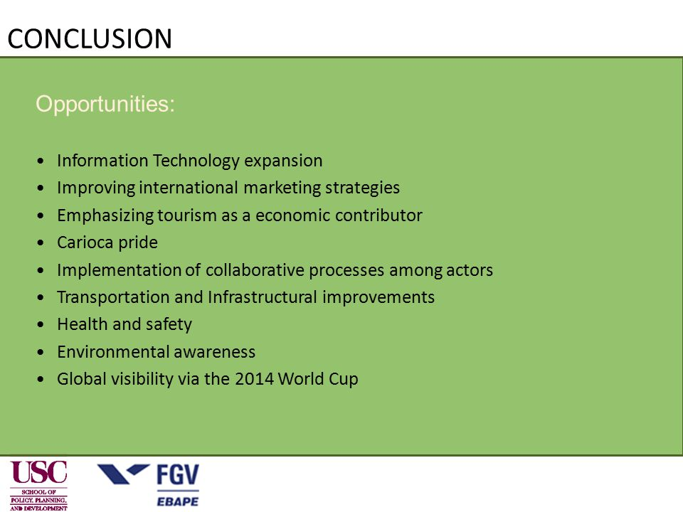 CONCLUSION Opportunities: Information Technology expansion Improving international marketing strategies Emphasizing tourism as a economic contributor Carioca pride Implementation of collaborative processes among actors Transportation and Infrastructural improvements Health and safety Environmental awareness Global visibility via the 2014 World Cup