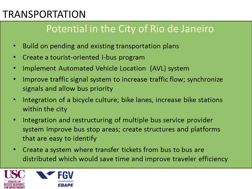 Potential in the City of Rio de Janeiro Build on pending and existing transportation plans Create a tourist-oriented I-bus program Implement Automated Vehicle Location (AVL) system Improve traffic signal system to increase traffic flow; synchronize signals and allow bus priority Integration of a bicycle culture; bike lanes, increase bike stations within the city Integration and restructuring of multiple bus service provider system Improve bus stop areas; create structures and platforms that are easy to identify Create a system where transfer tickets from bus to bus are distributed which would save time and improve traveler efficiency