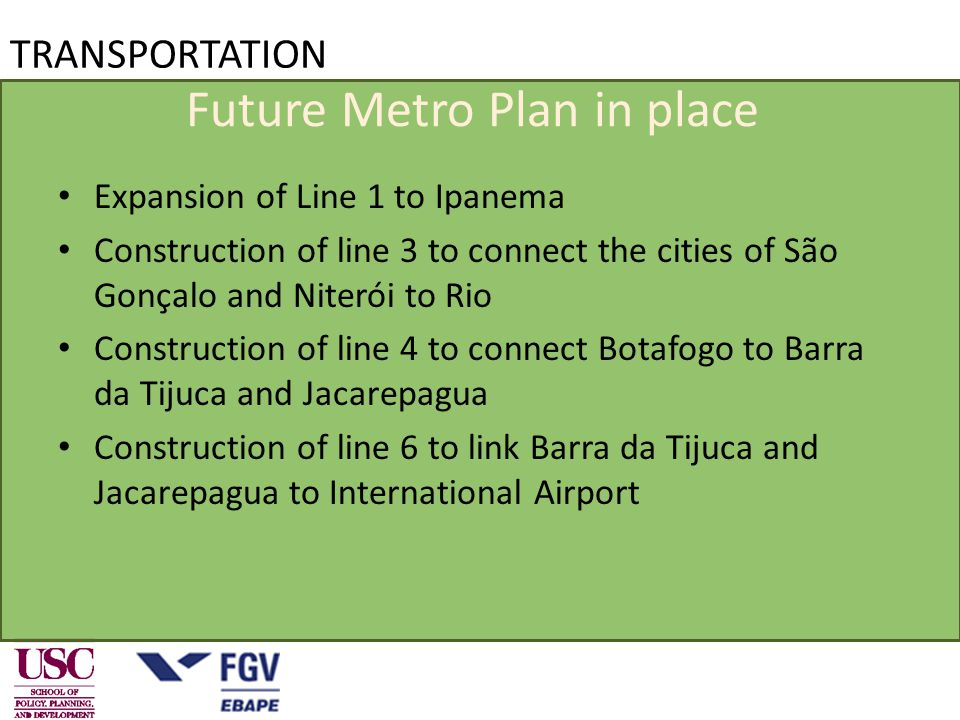 TRANSPORTATION Future Metro Plan in place Expansion of Line 1 to Ipanema Construction of line 3 to connect the cities of São Gonçalo and Niterói to Rio Construction of line 4 to connect Botafogo to Barra da Tijuca and Jacarepagua Construction of line 6 to link Barra da Tijuca and Jacarepagua to International Airport